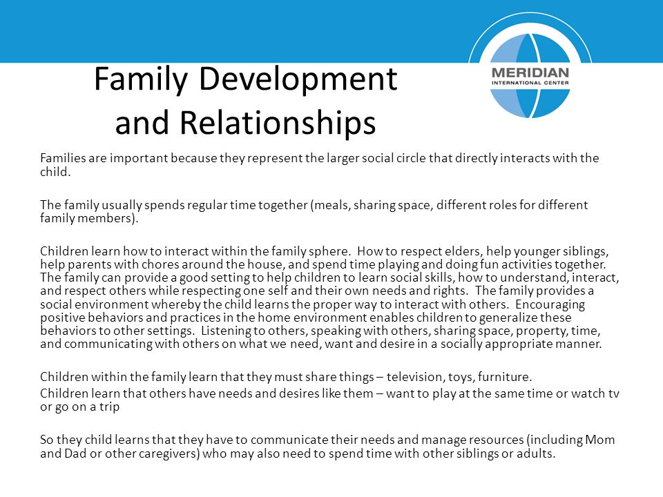 Family Development and Relationships Families are important because they represent the larger social circle that directly interacts with the child.