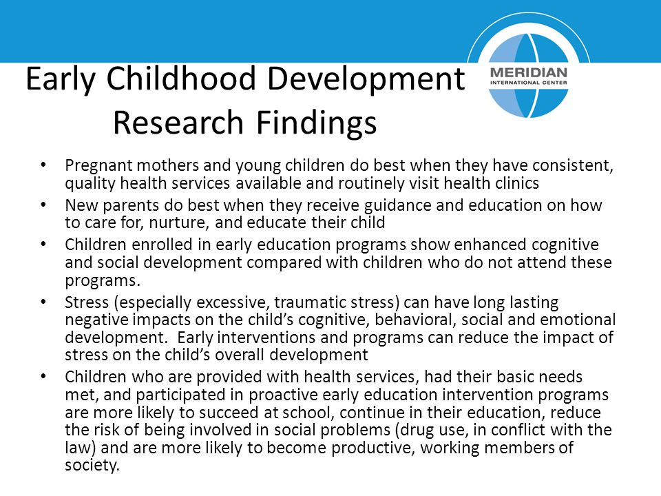 Early Childhood Development Research Findings Pregnant mothers and young children do best when they have consistent, quality health services available and routinely visit health clinics New parents do best when they receive guidance and education on how to care for, nurture, and educate their child Children enrolled in early education programs show enhanced cognitive and social development compared with children who do not attend these programs.