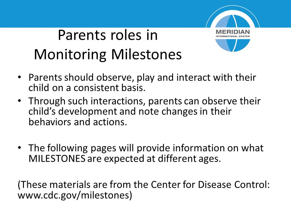 Parents roles in Monitoring Milestones Parents should observe, play and interact with their child on a consistent basis.