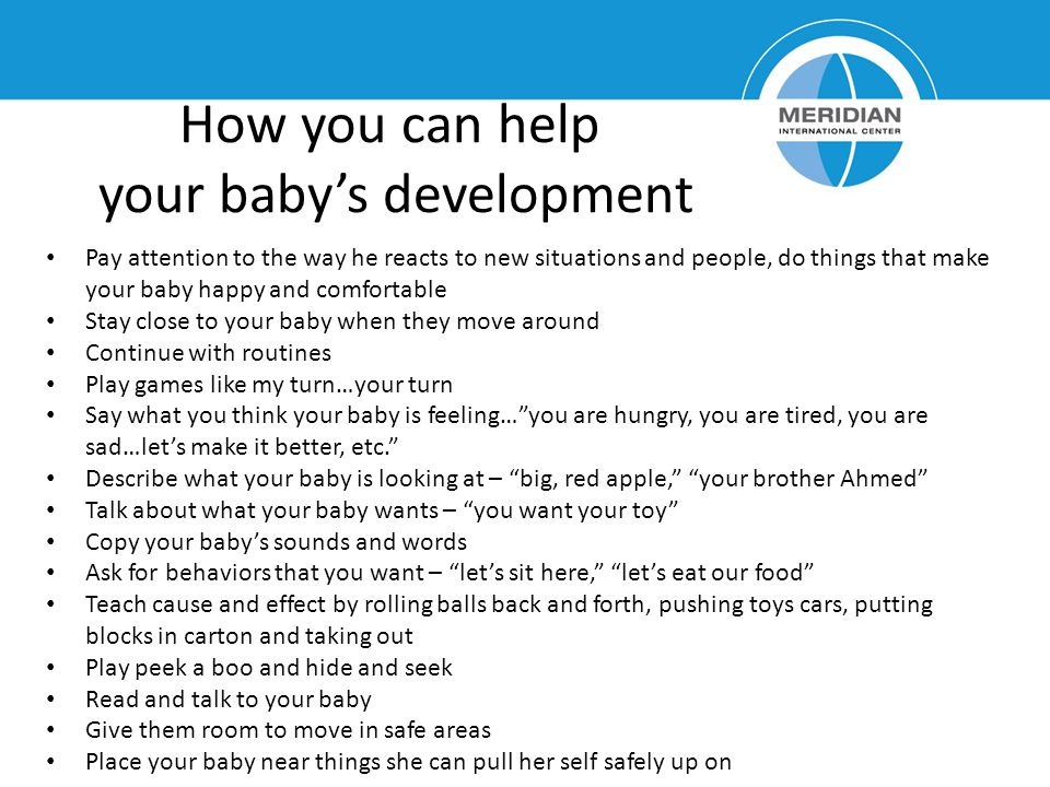 How you can help your babys development Pay attention to the way he reacts to new situations and people, do things that make your baby happy and comfortable Stay close to your baby when they move around Continue with routines Play games like my turn…your turn Say what you think your baby is feeling…you are hungry, you are tired, you are sad…lets make it better, etc.