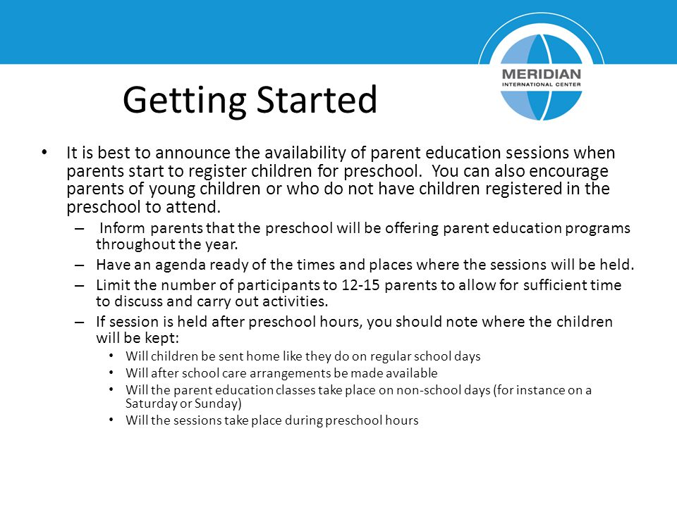 Getting Started It is best to announce the availability of parent education sessions when parents start to register children for preschool.