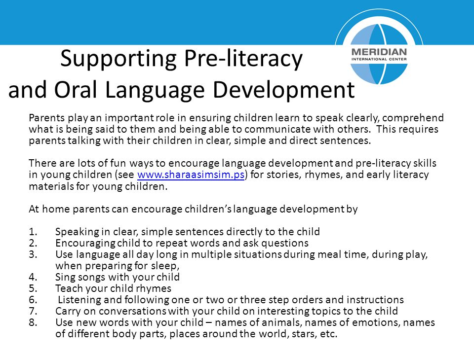 Supporting Pre-literacy and Oral Language Development Parents play an important role in ensuring children learn to speak clearly, comprehend what is being said to them and being able to communicate with others.