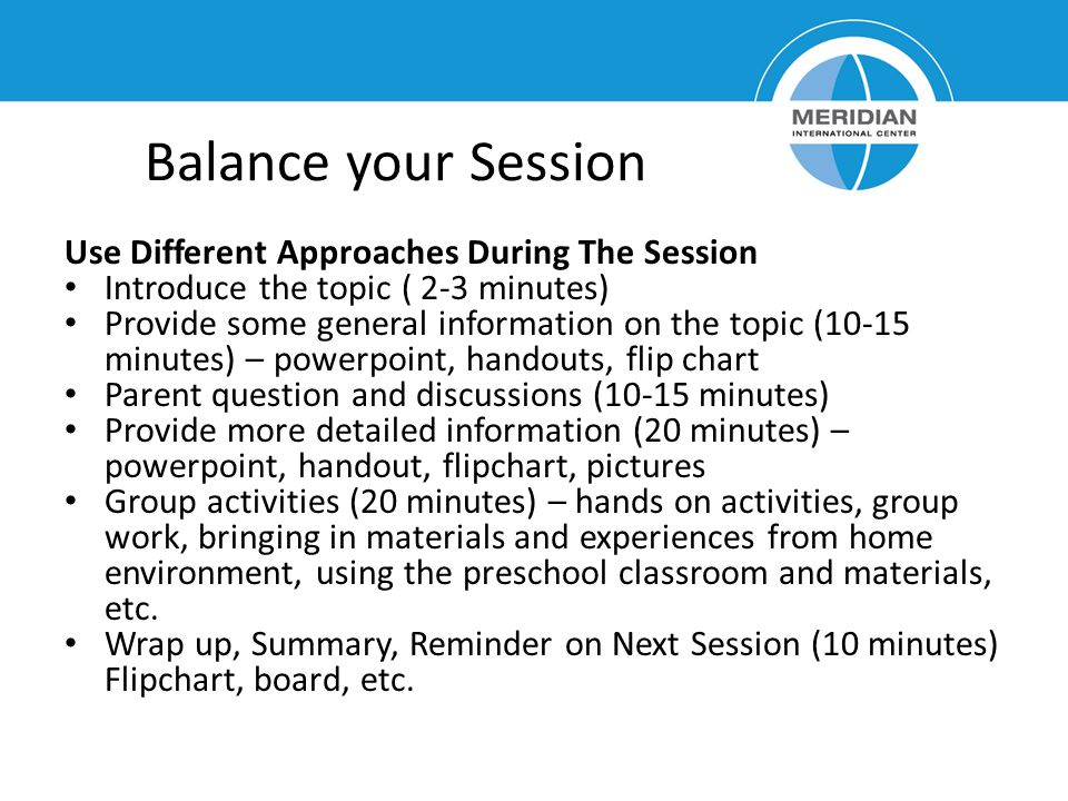 Balance your Session Use Different Approaches During The Session Introduce the topic ( 2-3 minutes) Provide some general information on the topic (10-15 minutes) – powerpoint, handouts, flip chart Parent question and discussions (10-15 minutes) Provide more detailed information (20 minutes) – powerpoint, handout, flipchart, pictures Group activities (20 minutes) – hands on activities, group work, bringing in materials and experiences from home environment, using the preschool classroom and materials, etc.