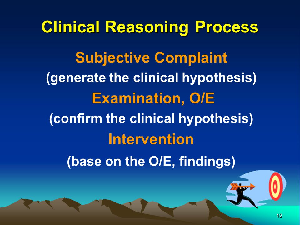 12 Subjective Complaint (generate the clinical hypothesis) Examination, O/E (confirm the clinical hypothesis) Intervention (base on the O/E, findings)