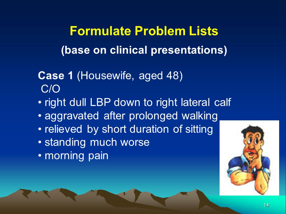 14 Formulate Problem Lists (base on clinical presentations) Case 1 (Housewife, aged 48) C/O right dull LBP down to right lateral calf aggravated after