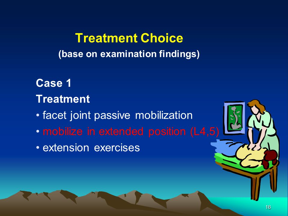 18 Treatment Choice (base on examination findings) Case 1 Treatment facet joint passive mobilization mobilize in extended position (L4,5) extension ex