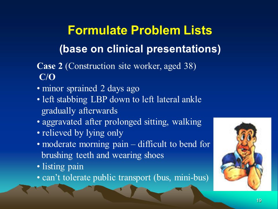 19 Formulate Problem Lists (base on clinical presentations) Case 2 (Construction site worker, aged 38) C/O minor sprained 2 days ago left stabbing LBP