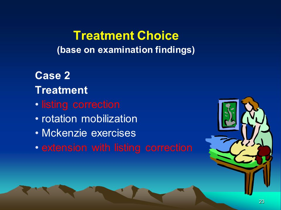 23 Treatment Choice (base on examination findings) Case 2 Treatment listing correction rotation mobilization Mckenzie exercises extension with listing