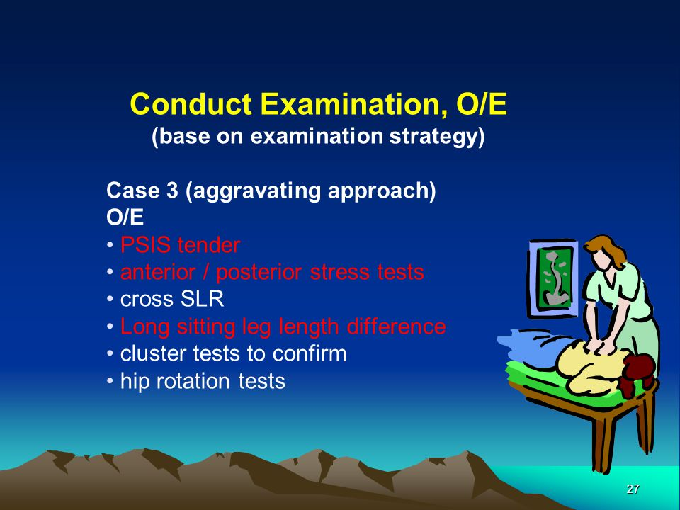 27 Conduct Examination, O/E (base on examination strategy) Case 3 (aggravating approach) O/E PSIS tender anterior / posterior stress tests cross SLR L
