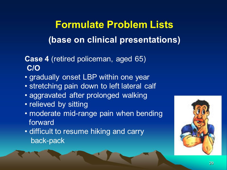 29 Formulate Problem Lists (base on clinical presentations) Case 4 (retired policeman, aged 65) C/O gradually onset LBP within one year stretching pai