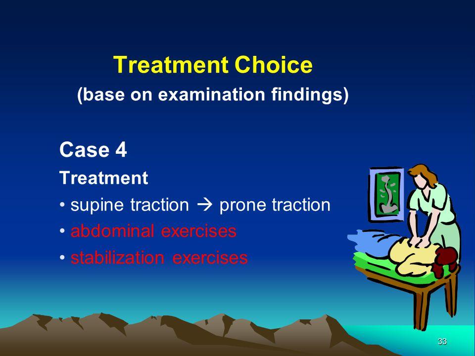 33 Treatment Choice (base on examination findings) Case 4 Treatment supine traction prone traction abdominal exercises stabilization exercises