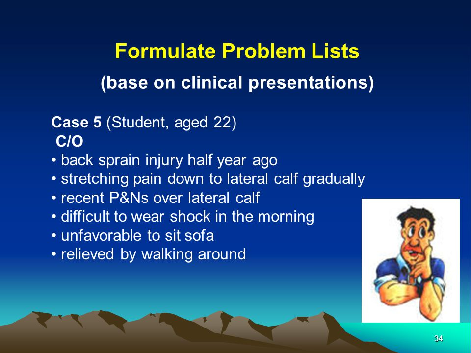 34 Formulate Problem Lists (base on clinical presentations) Case 5 (Student, aged 22) C/O back sprain injury half year ago stretching pain down to lat