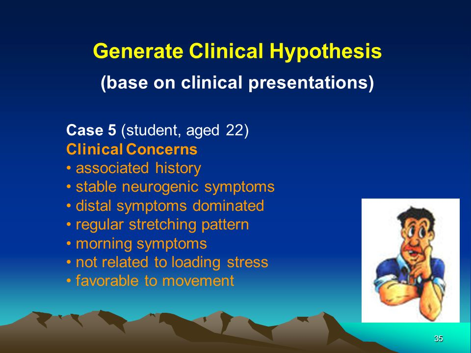35 Generate Clinical Hypothesis (base on clinical presentations) Case 5 (student, aged 22) Clinical Concerns associated history stable neurogenic symp
