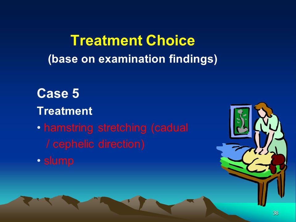 38 Treatment Choice (base on examination findings) Case 5 Treatment hamstring stretching (cadual / cephelic direction) slump