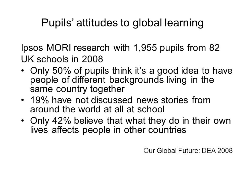 Pupils attitudes to global learning Ipsos MORI research with 1,955 pupils from 82 UK schools in 2008 Only 50% of pupils think its a good idea to have people of different backgrounds living in the same country together 19% have not discussed news stories from around the world at all at school Only 42% believe that what they do in their own lives affects people in other countries Our Global Future: DEA 2008