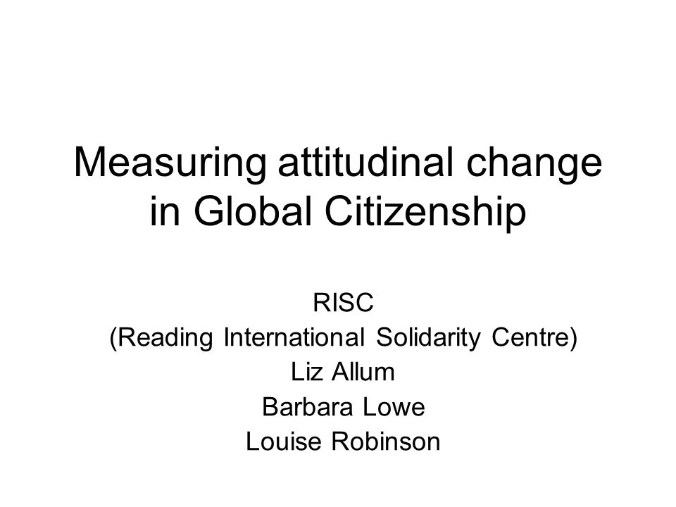 Measuring attitudinal change in Global Citizenship RISC (Reading International Solidarity Centre) Liz Allum Barbara Lowe Louise Robinson