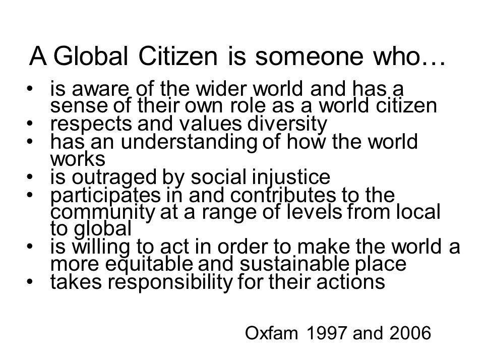 A Global Citizen is someone who… is aware of the wider world and has a sense of their own role as a world citizen respects and values diversity has an understanding of how the world works is outraged by social injustice participates in and contributes to the community at a range of levels from local to global is willing to act in order to make the world a more equitable and sustainable place takes responsibility for their actions Oxfam 1997 and 2006