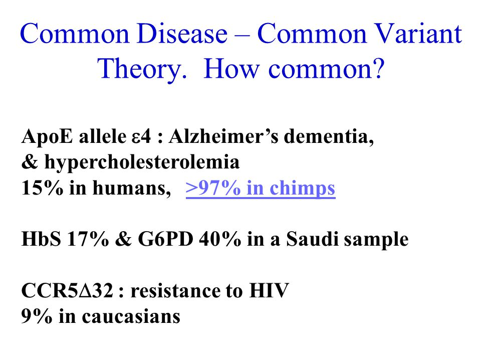 Common Disease – Common Variant Theory. How common? ApoE allele 4 : Alzheimers dementia, & hypercholesterolemia 15% in humans, >97% in chimps>97% in c