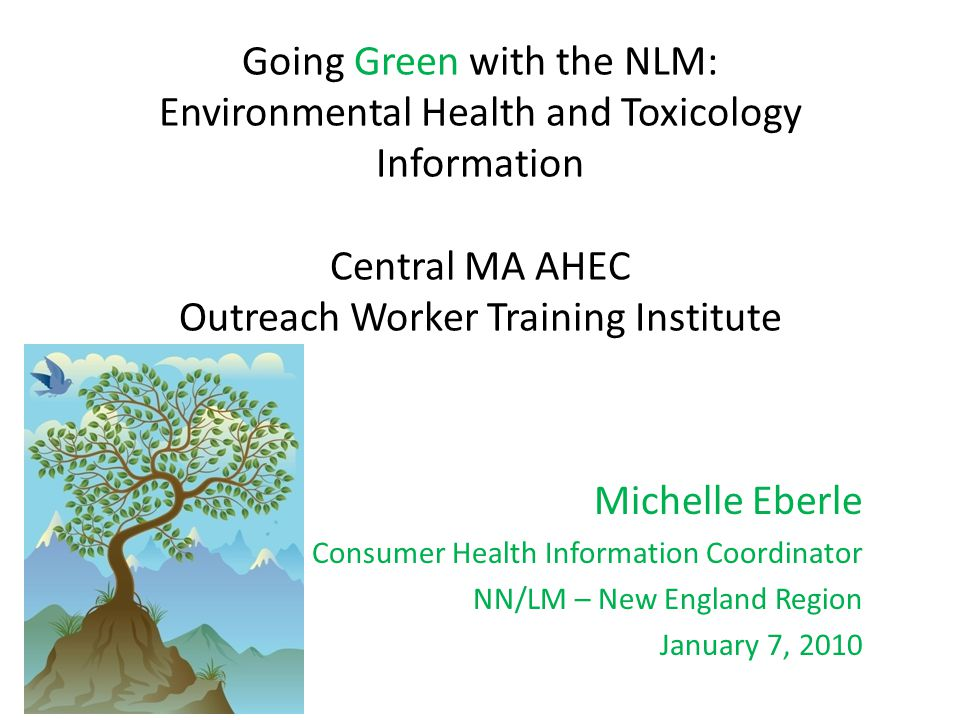 Going Green with the NLM: Environmental Health and Toxicology Information Central MA AHEC Outreach Worker Training Institute Michelle Eberle Consumer Health Information Coordinator NN/LM – New England Region January 7, 2010