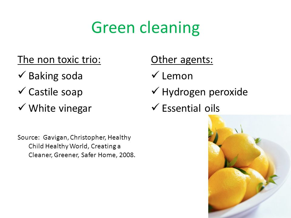 Green cleaning The non toxic trio: Baking soda Castile soap White vinegar Source: Gavigan, Christopher, Healthy Child Healthy World, Creating a Cleaner, Greener, Safer Home, 2008.