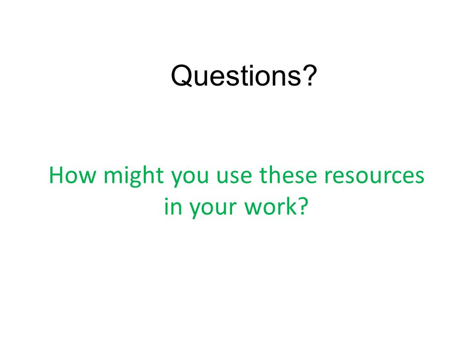 How might you use these resources in your work? Questions?