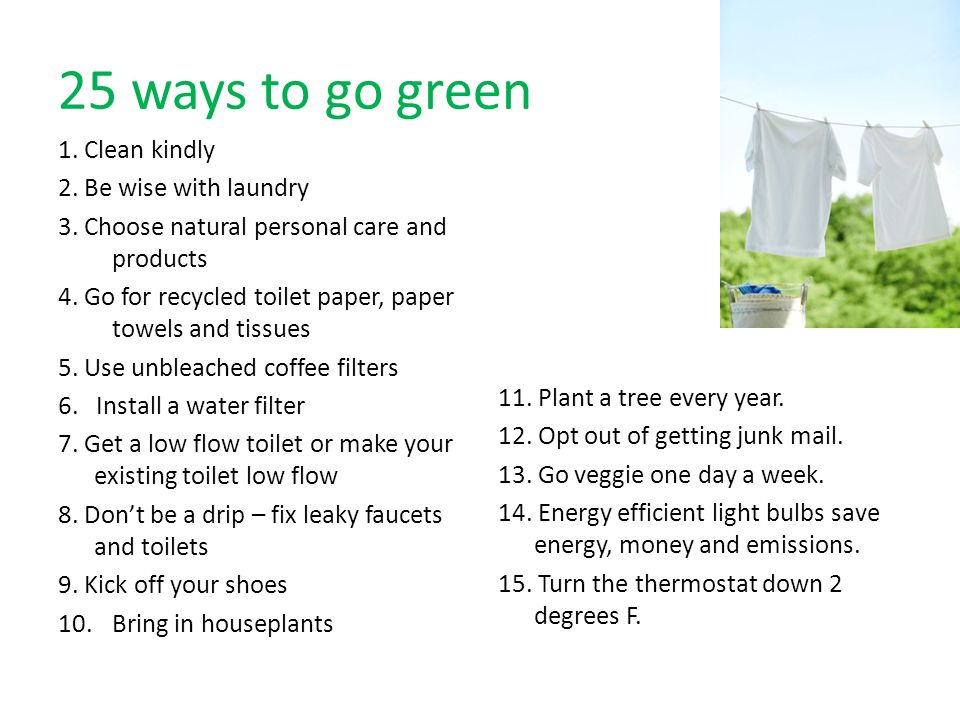25 ways to go green 1. Clean kindly 2. Be wise with laundry 3. Choose natural personal care and products 4. Go for recycled toilet paper, paper towels