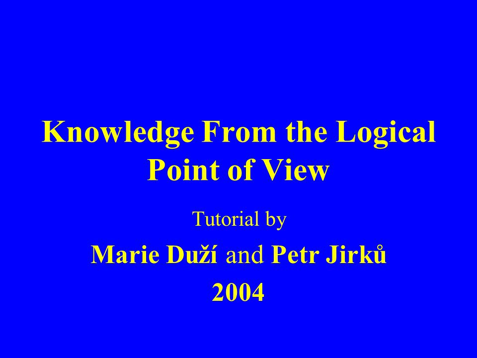 Knowledge From the Logical Point of View Tutorial by Marie Duží and Petr Jirků 2004