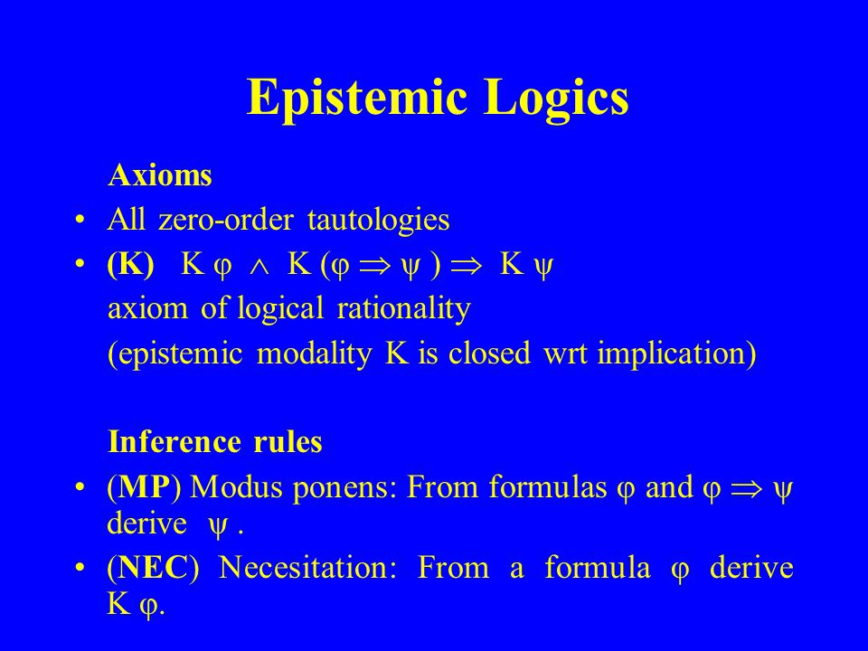 Epistemic Logics Axioms All zero-order tautologies (K) K φ K (φ ψ ) K ψ axiom of logical rationality (epistemic modality K is closed wrt implication) Inference rules (MP) Modus ponens: From formulas φ and φ ψ derive ψ.