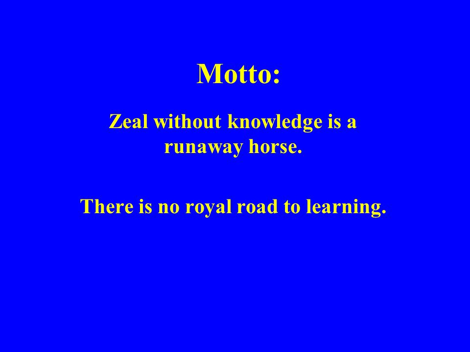 Motto: Zeal without knowledge is a runaway horse. There is no royal road to learning.