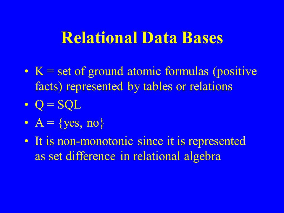 Relational Data Bases K = set of ground atomic formulas (positive facts) represented by tables or relations Q = SQL A = {yes, no} It is non-monotonic since it is represented as set difference in relational algebra