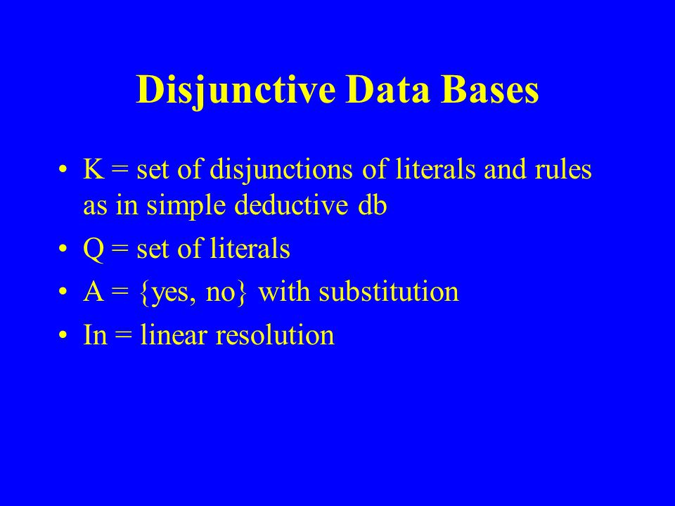 Disjunctive Data Bases K = set of disjunctions of literals and rules as in simple deductive db Q = set of literals A = {yes, no} with substitution In = linear resolution