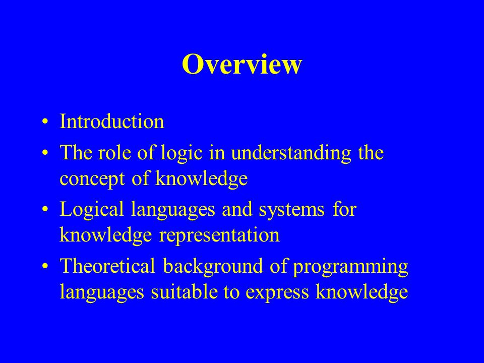 Overview Introduction The role of logic in understanding the concept of knowledge Logical languages and systems for knowledge representation Theoretical background of programming languages suitable to express knowledge