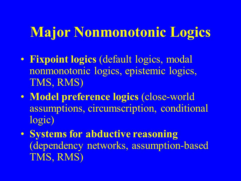Major Nonmonotonic Logics Fixpoint logics (default logics, modal nonmonotonic logics, epistemic logics, TMS, RMS) Model preference logics (close-world assumptions, circumscription, conditional logic) Systems for abductive reasoning (dependency networks, assumption-based TMS, RMS)