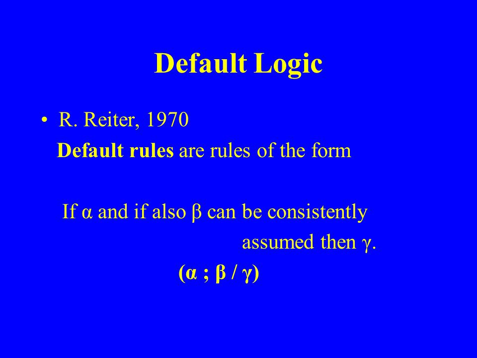 Default Logic R. Reiter, 1970 Default rules are rules of the form If α and if also β can be consistently assumed then γ. (α ; β / γ)