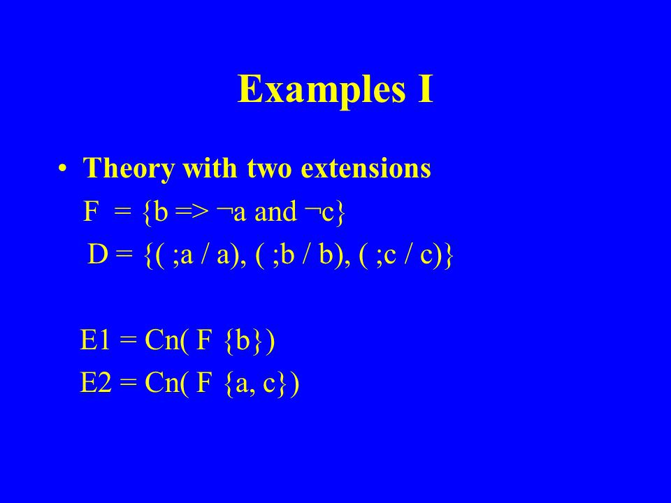 Examples I Theory with two extensions F = {b => ¬a and ¬c} D = {( ;a / a), ( ;b / b), ( ;c / c)} E1 = Cn( F {b}) E2 = Cn( F {a, c})