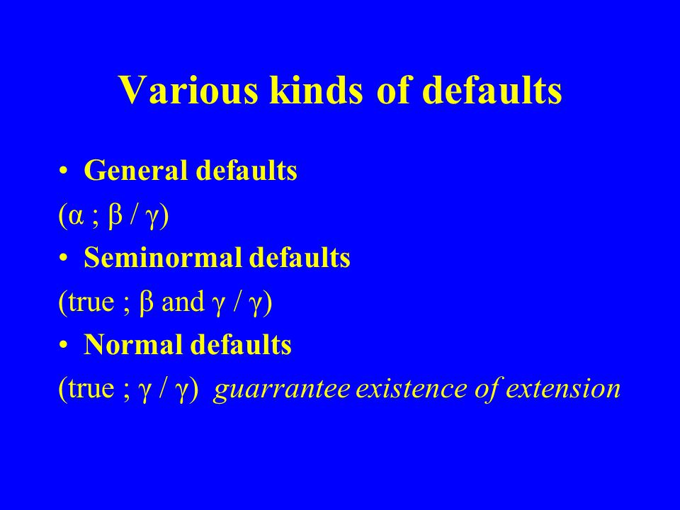 Various kinds of defaults General defaults (α ; β / γ) Seminormal defaults (true ; β and γ / γ) Normal defaults (true ; γ / γ) guarrantee existence of extension