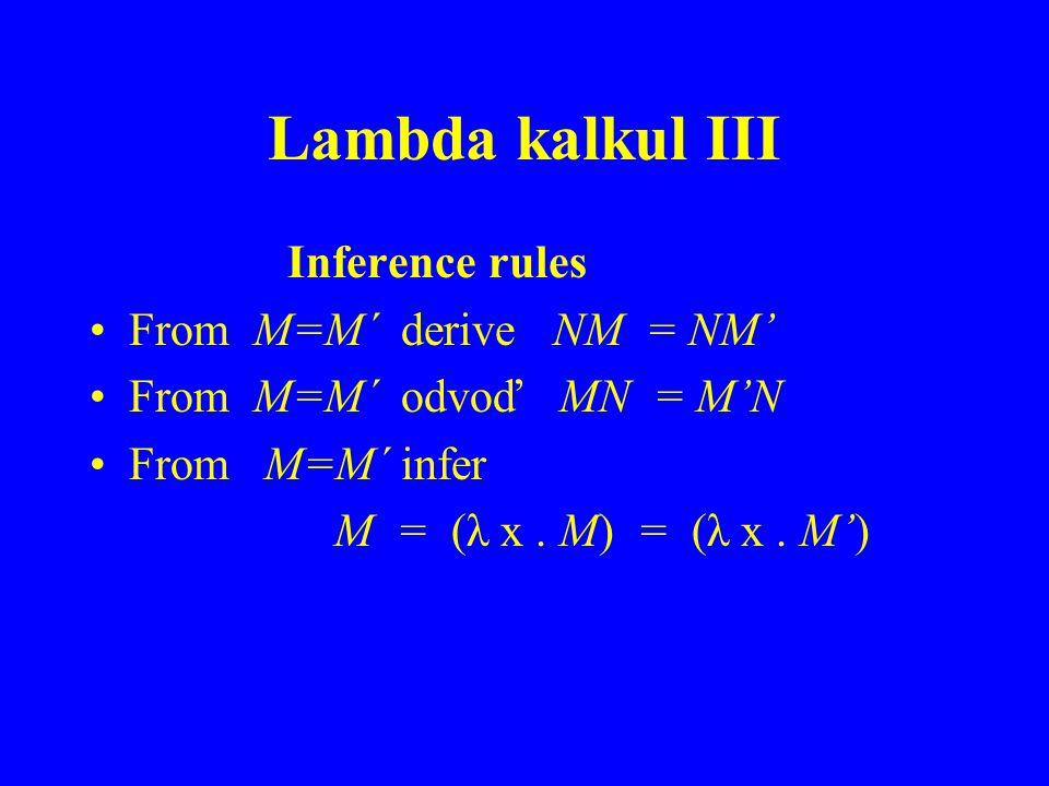 Lambda kalkul III Inference rules From M=M´ derive NM = NM From M=M´ odvoď MN = MN From M=M´ infer M = (λ x. M) = (λ x. M)