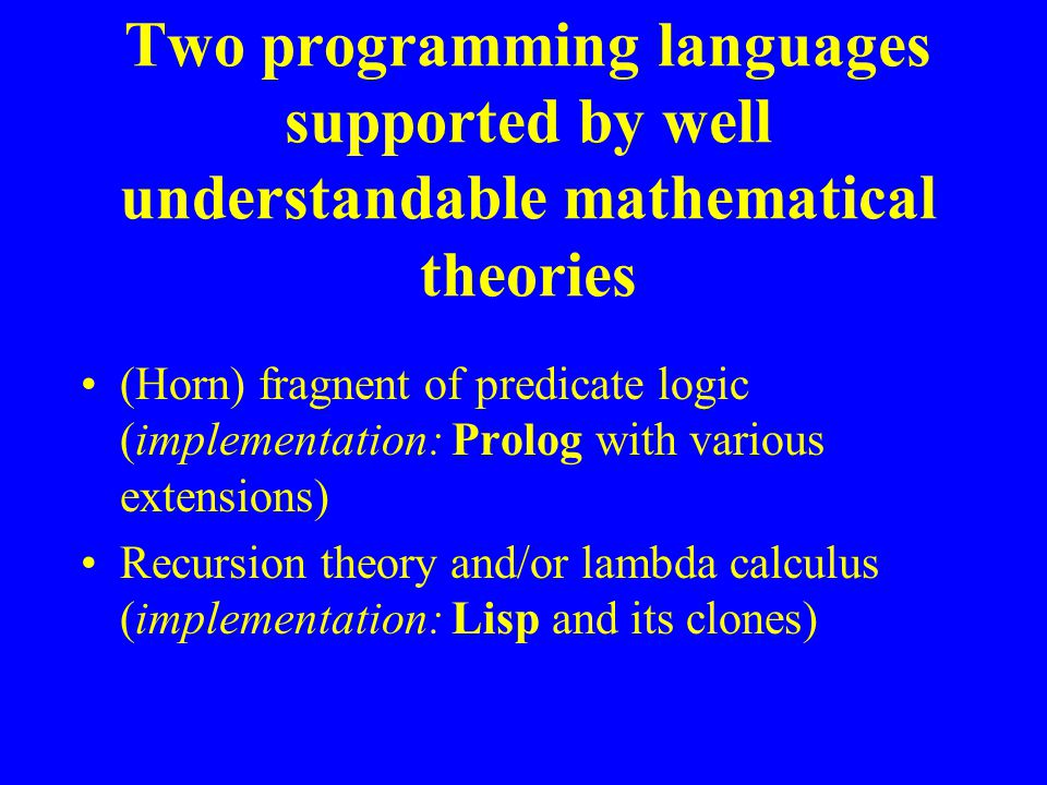 Two programming languages supported by well understandable mathematical theories (Horn) fragnent of predicate logic (implementation: Prolog with various extensions) Recursion theory and/or lambda calculus (implementation: Lisp and its clones)