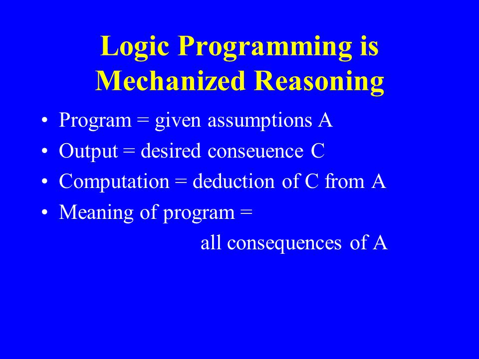 Logic Programming is Mechanized Reasoning Program = given assumptions A Output = desired conseuence C Computation = deduction of C from A Meaning of program = all consequences of A