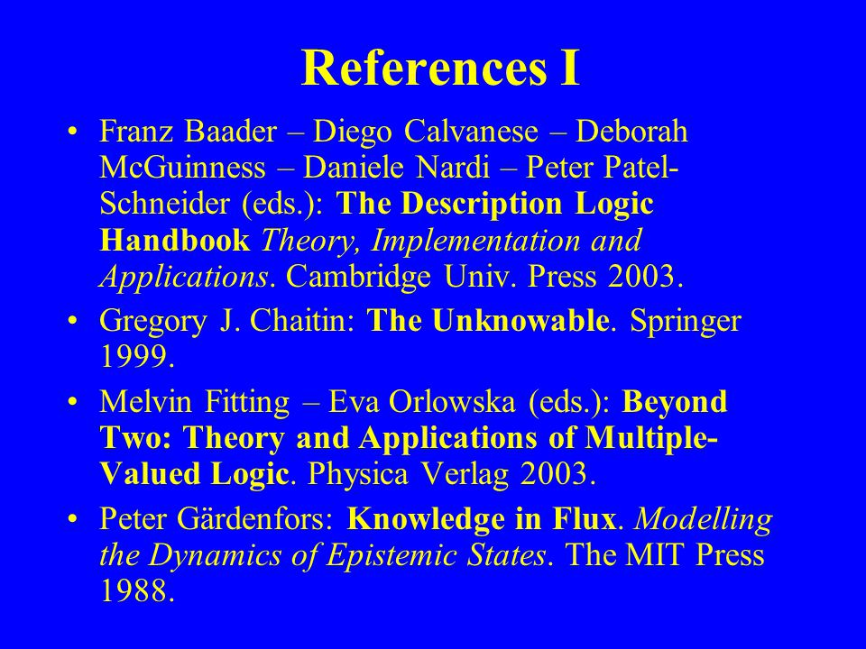 References I Franz Baader – Diego Calvanese – Deborah McGuinness – Daniele Nardi – Peter Patel- Schneider (eds.): The Description Logic Handbook Theory, Implementation and Applications.