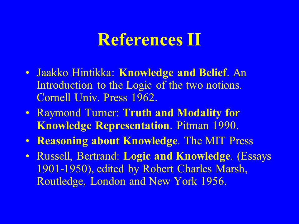 References II Jaakko Hintikka: Knowledge and Belief. An Introduction to the Logic of the two notions. Cornell Univ. Press 1962. Raymond Turner: Truth