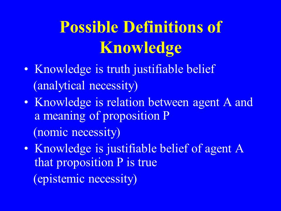 Possible Definitions of Knowledge Knowledge is truth justifiable belief (analytical necessity) Knowledge is relation between agent A and a meaning of proposition P (nomic necessity) Knowledge is justifiable belief of agent A that proposition P is true (epistemic necessity)