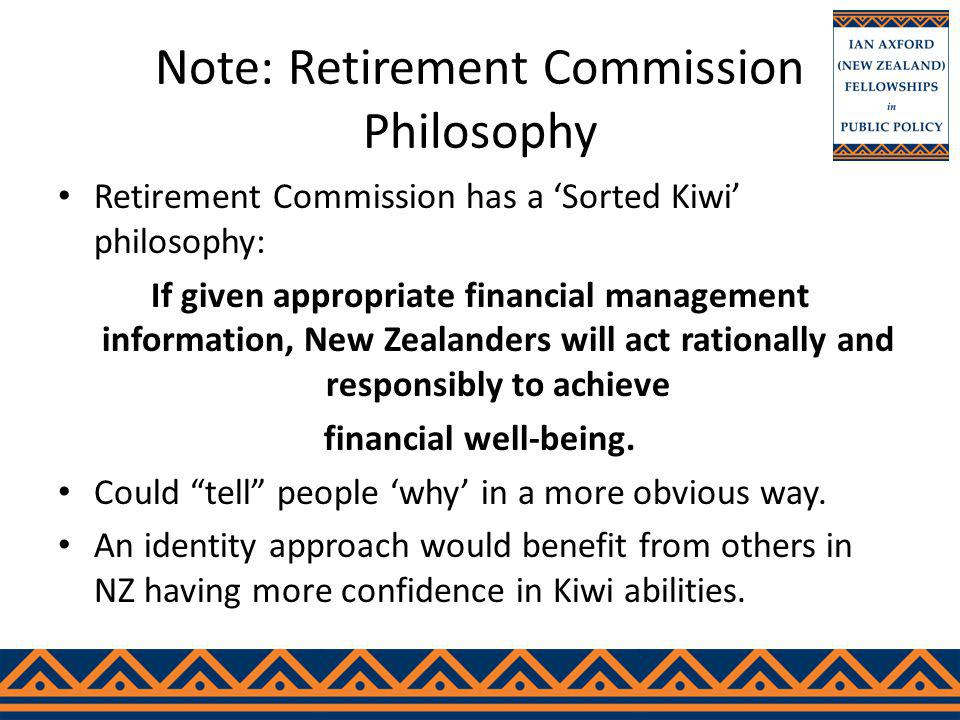 Note: Retirement Commission Philosophy Retirement Commission has a Sorted Kiwi philosophy: If given appropriate financial management information, New Zealanders will act rationally and responsibly to achieve financial well-being.