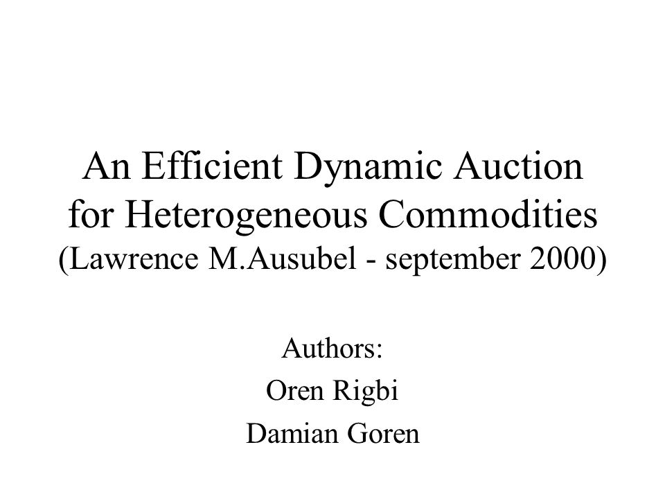An Efficient Dynamic Auction for Heterogeneous Commodities (Lawrence M.Ausubel - september 2000) Authors: Oren Rigbi Damian Goren