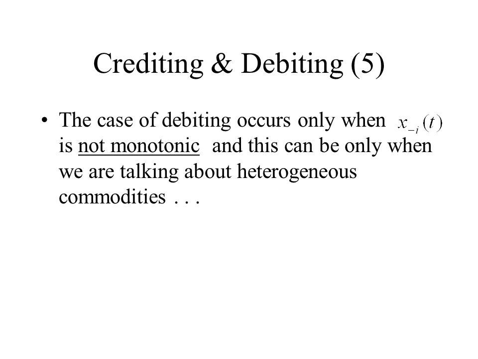 Crediting & Debiting (5) The case of debiting occurs only when is not monotonic and this can be only when we are talking about heterogeneous commodities...