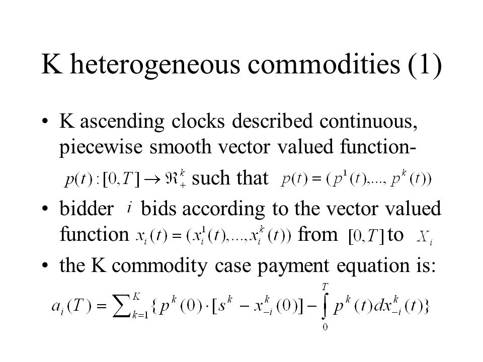 K heterogeneous commodities (1) K ascending clocks described continuous, piecewise smooth vector valued function- such that bidder bids according to the vector valued function from to the K commodity case payment equation is: