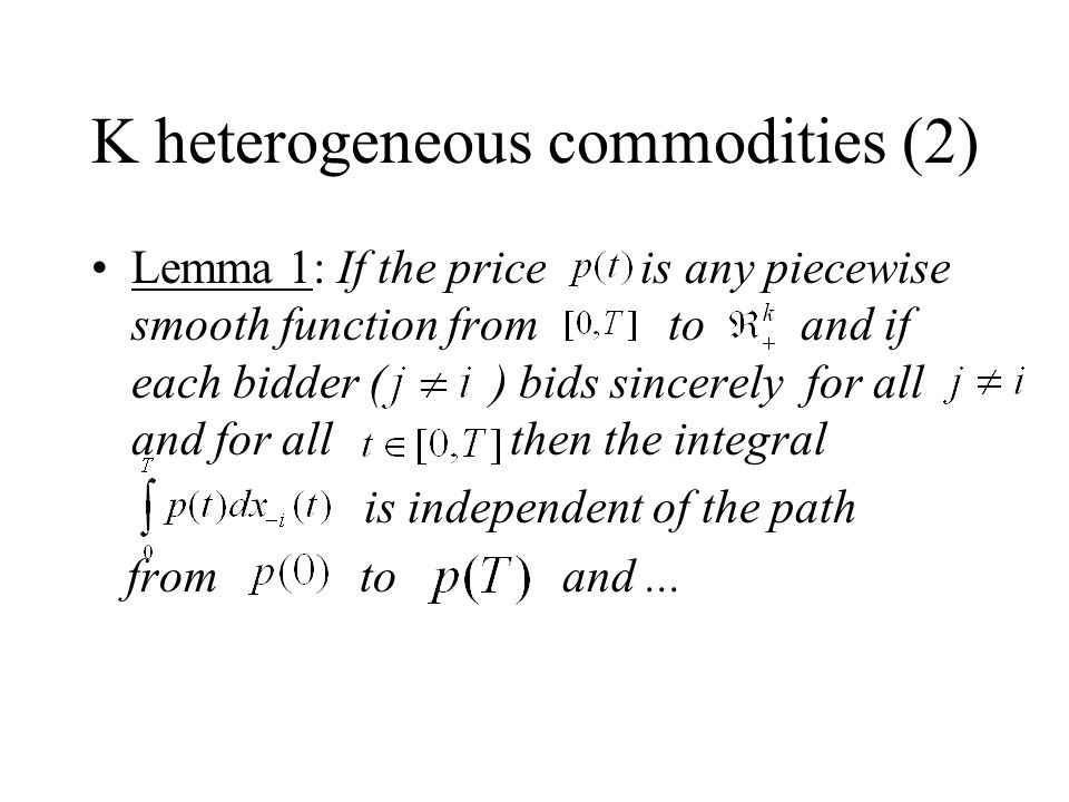 K heterogeneous commodities (2) Lemma 1: If the price is any piecewise smooth function from to and if each bidder ( ) bids sincerely for all and for all then the integral is independent of the path from to and...