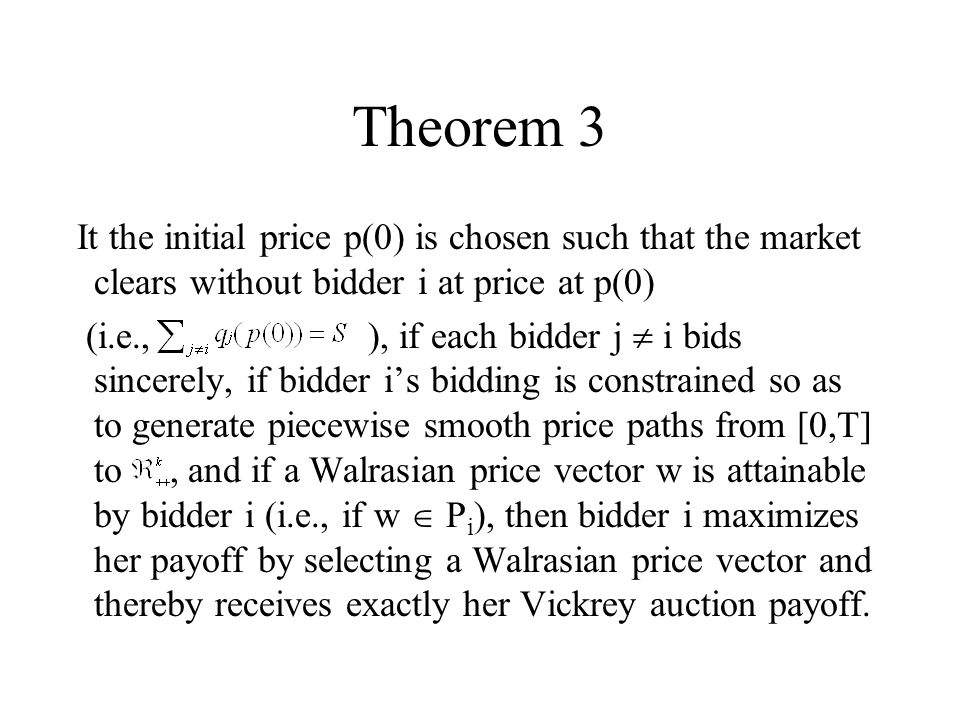 Theorem 3 It the initial price p(0) is chosen such that the market clears without bidder i at price at p(0) (i.e., ), if each bidder j i bids sincerely, if bidder is bidding is constrained so as to generate piecewise smooth price paths from [0,T] to, and if a Walrasian price vector w is attainable by bidder i (i.e., if w P i ), then bidder i maximizes her payoff by selecting a Walrasian price vector and thereby receives exactly her Vickrey auction payoff.