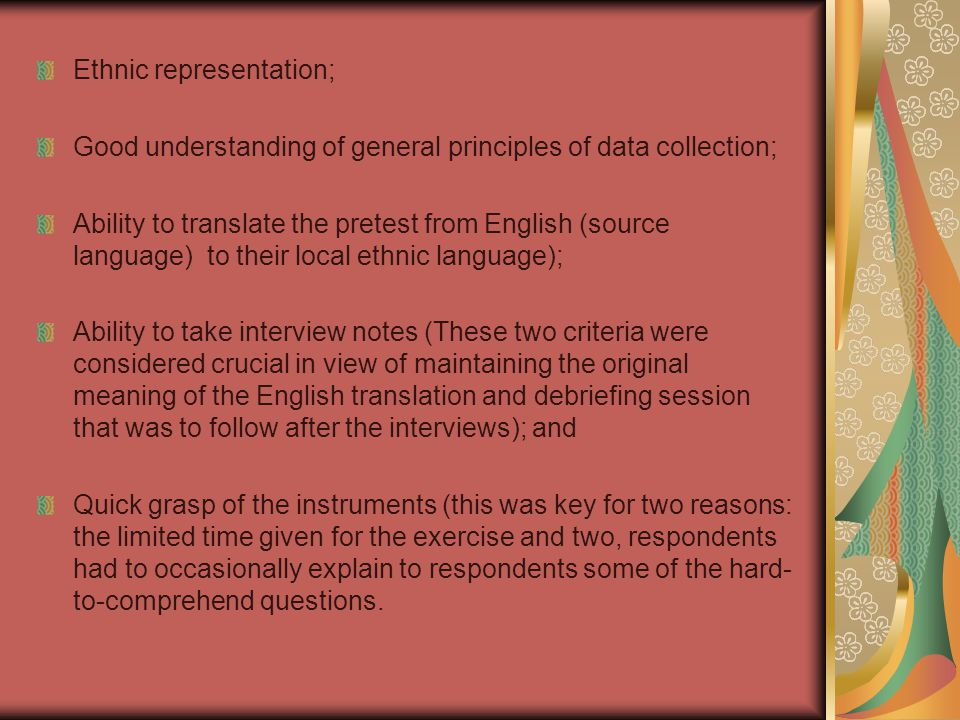 Ethnic representation; Good understanding of general principles of data collection; Ability to translate the pretest from English (source language) to their local ethnic language); Ability to take interview notes (These two criteria were considered crucial in view of maintaining the original meaning of the English translation and debriefing session that was to follow after the interviews); and Quick grasp of the instruments (this was key for two reasons: the limited time given for the exercise and two, respondents had to occasionally explain to respondents some of the hard- to-comprehend questions.