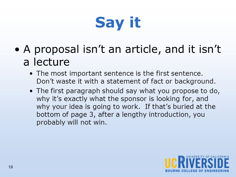19 Say it A proposal isnt an article, and it isnt a lecture The most important sentence is the first sentence.